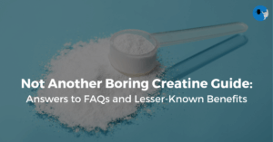 Not Another Boring Creatine Guide: Answers to FAQs and Lesser Known Benefits