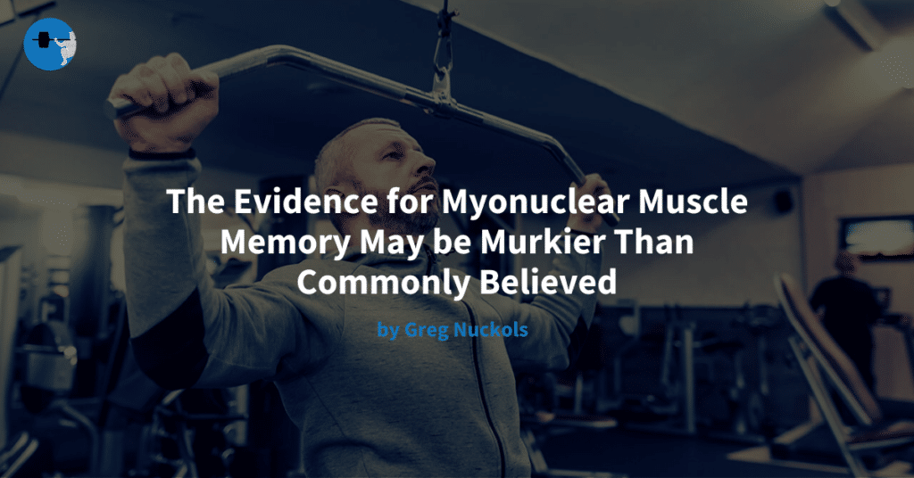 The Evidence for Myonuclear Muscle Memory May be Murkier Than Commonly Believed