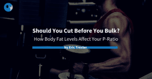 Should You Cut Before You Bulk?: How Body Fat Levels Affect Your P-Ratio
